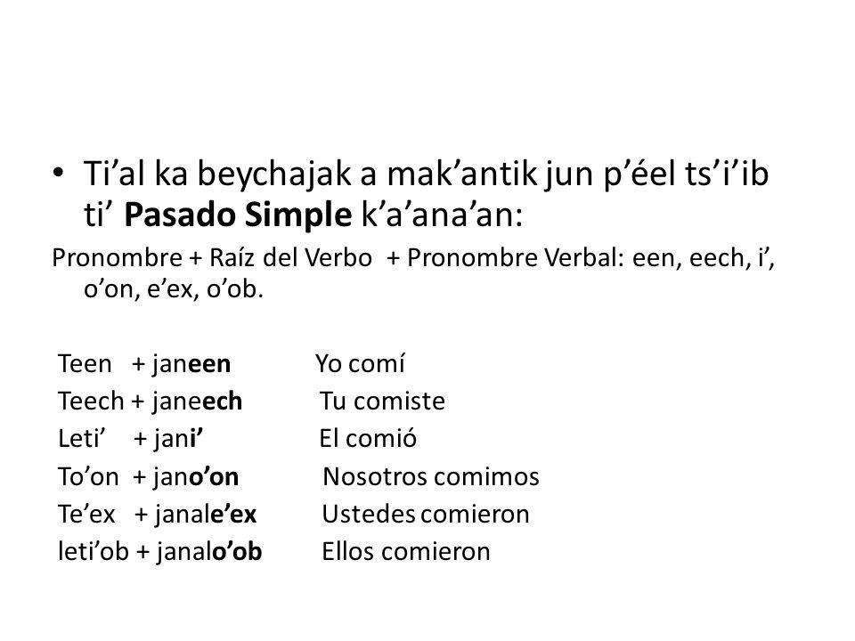 Tial ka beychajak a makantik jun péel tsiib ti Pasado Simple kaanaan: Pronombre + Raíz del Verbo + Pronombre Verbal: een, eech, i, oon, eex, oob. Teen