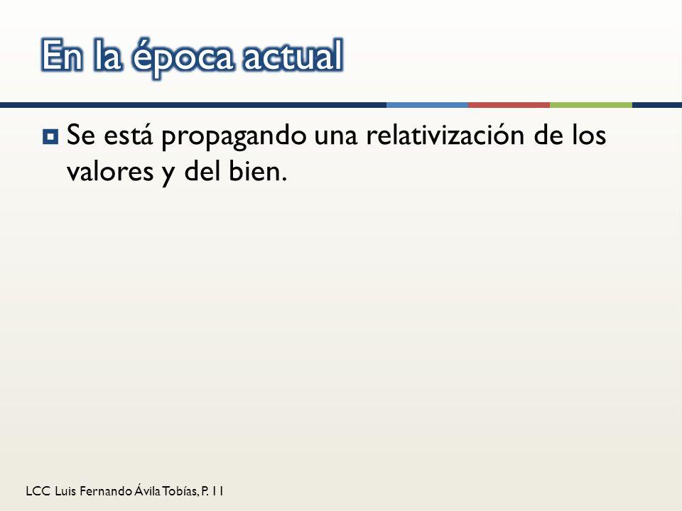 LCC Luis Fernando Ávila Tobías, P. 11 Se está propagando una relativización de los valores y del bien.