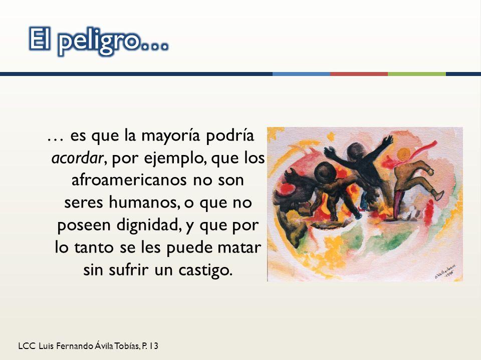 LCC Luis Fernando Ávila Tobías, P. 13 … es que la mayoría podría acordar, por ejemplo, que los afroamericanos no son seres humanos, o que no poseen di