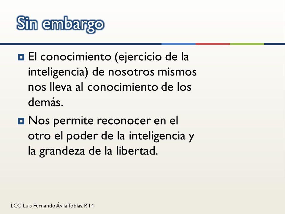 LCC Luis Fernando Ávila Tobías, P. 14 El conocimiento (ejercicio de la inteligencia) de nosotros mismos nos lleva al conocimiento de los demás. Nos pe