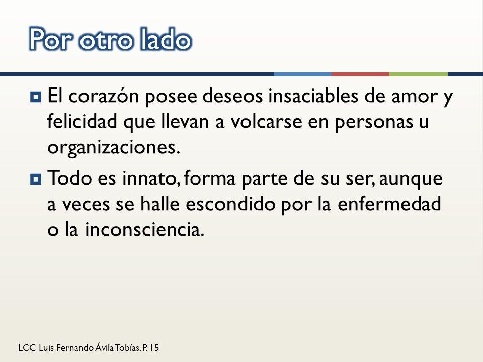 LCC Luis Fernando Ávila Tobías, P. 15 El corazón posee deseos insaciables de amor y felicidad que llevan a volcarse en personas u organizaciones. Todo