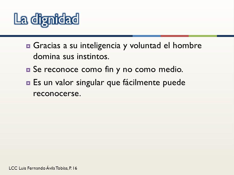 LCC Luis Fernando Ávila Tobías, P. 16 Gracias a su inteligencia y voluntad el hombre domina sus instintos. Se reconoce como fin y no como medio. Es un