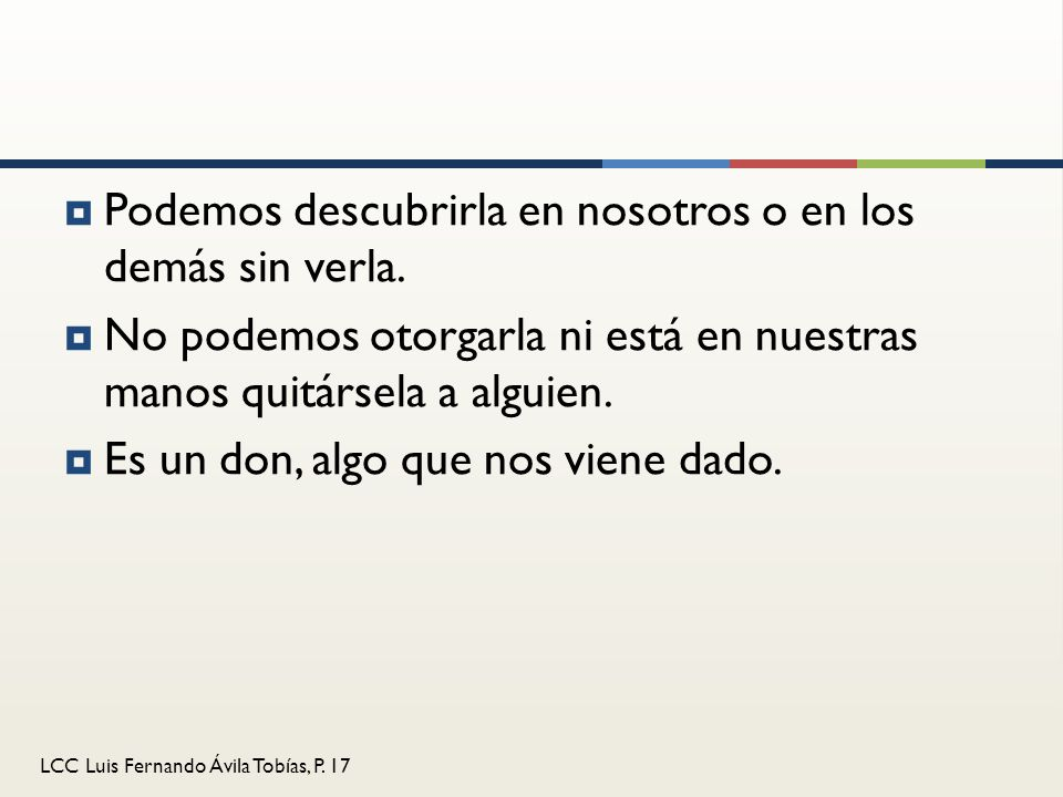 LCC Luis Fernando Ávila Tobías, P. 17 Podemos descubrirla en nosotros o en los demás sin verla. No podemos otorgarla ni está en nuestras manos quitárs