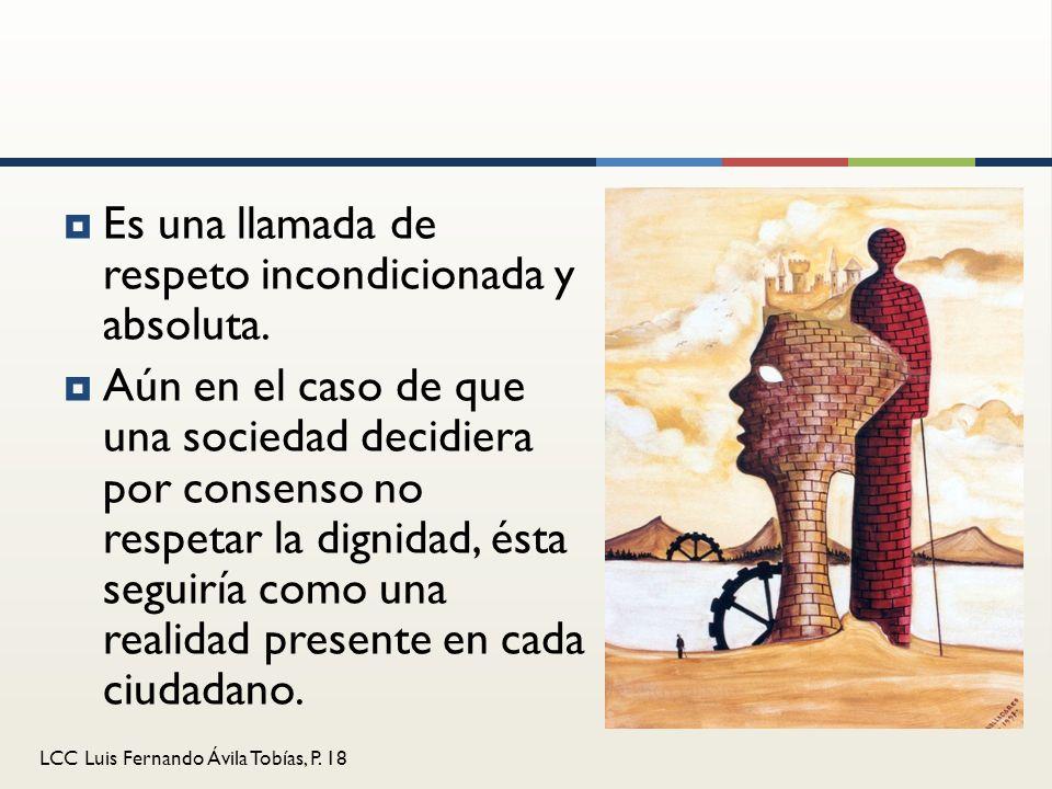 LCC Luis Fernando Ávila Tobías, P. 18 Es una llamada de respeto incondicionada y absoluta. Aún en el caso de que una sociedad decidiera por consenso n