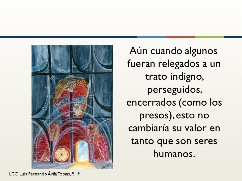 LCC Luis Fernando Ávila Tobías, P. 19 Aún cuando algunos fueran relegados a un trato indigno, perseguidos, encerrados (como los presos), esto no cambi