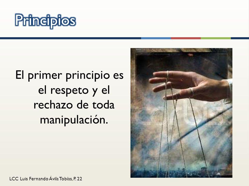 LCC Luis Fernando Ávila Tobías, P. 22 El primer principio es el respeto y el rechazo de toda manipulación.