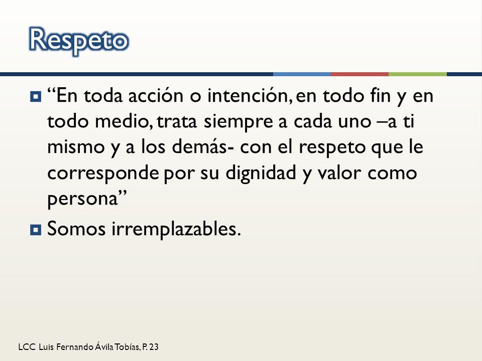 LCC Luis Fernando Ávila Tobías, P. 23 En toda acción o intención, en todo fin y en todo medio, trata siempre a cada uno –a ti mismo y a los demás- con