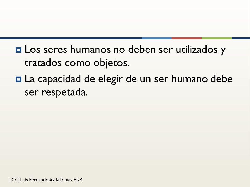 LCC Luis Fernando Ávila Tobías, P. 24 Los seres humanos no deben ser utilizados y tratados como objetos. La capacidad de elegir de un ser humano debe
