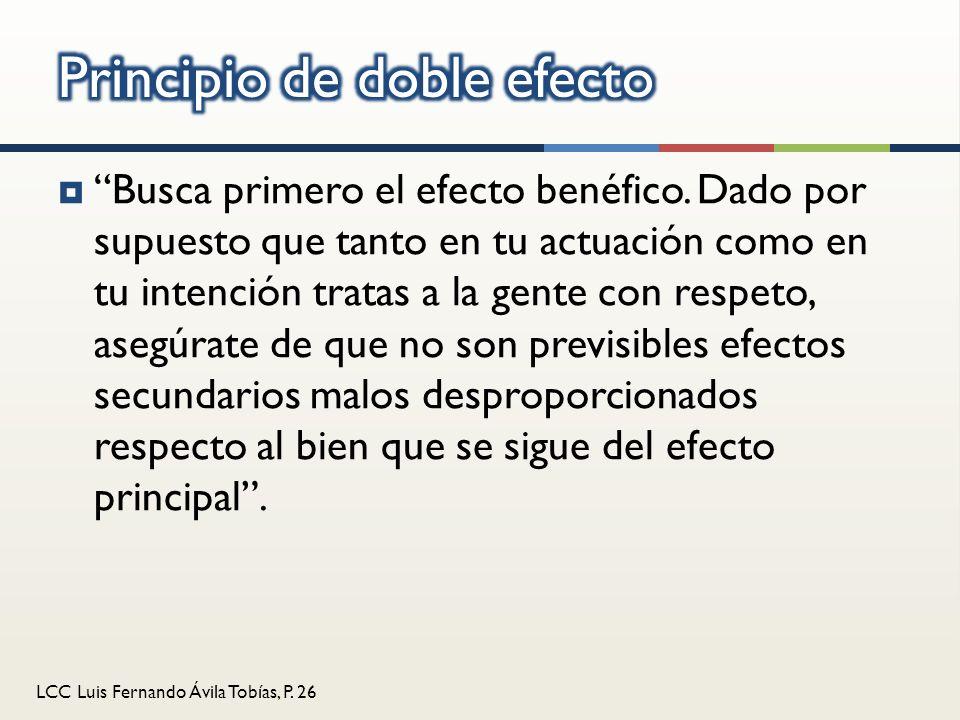 LCC Luis Fernando Ávila Tobías, P. 26 Busca primero el efecto benéfico. Dado por supuesto que tanto en tu actuación como en tu intención tratas a la g