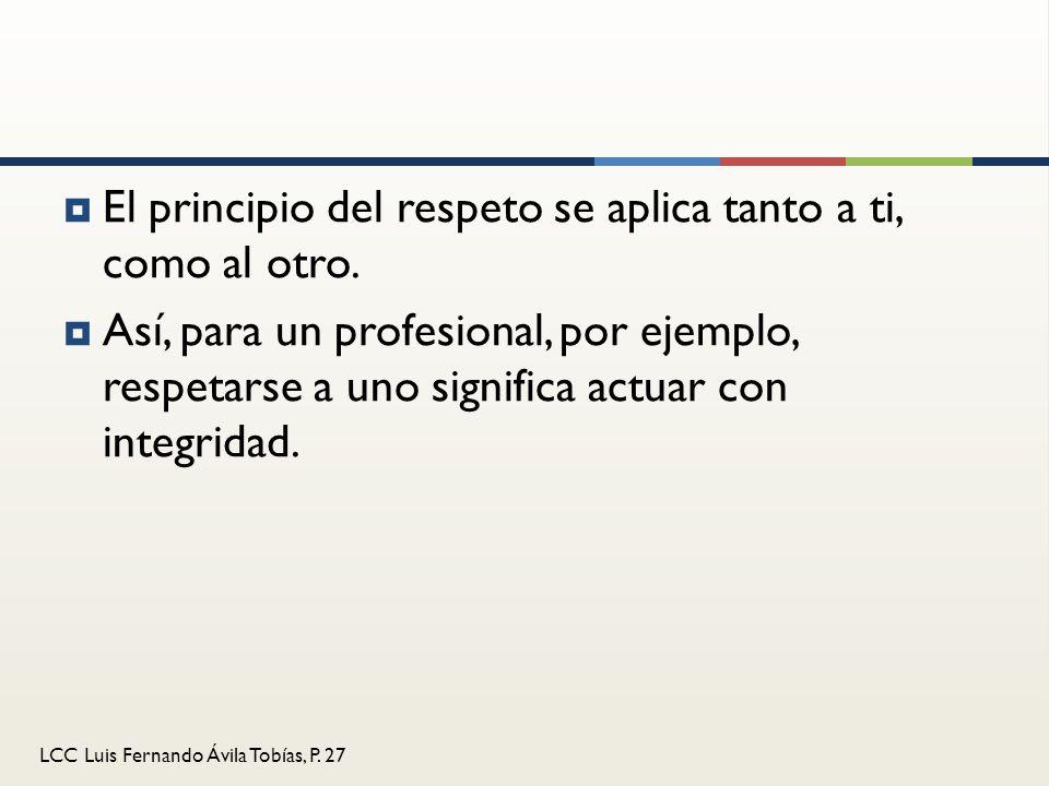 LCC Luis Fernando Ávila Tobías, P. 27 El principio del respeto se aplica tanto a ti, como al otro. Así, para un profesional, por ejemplo, respetarse a