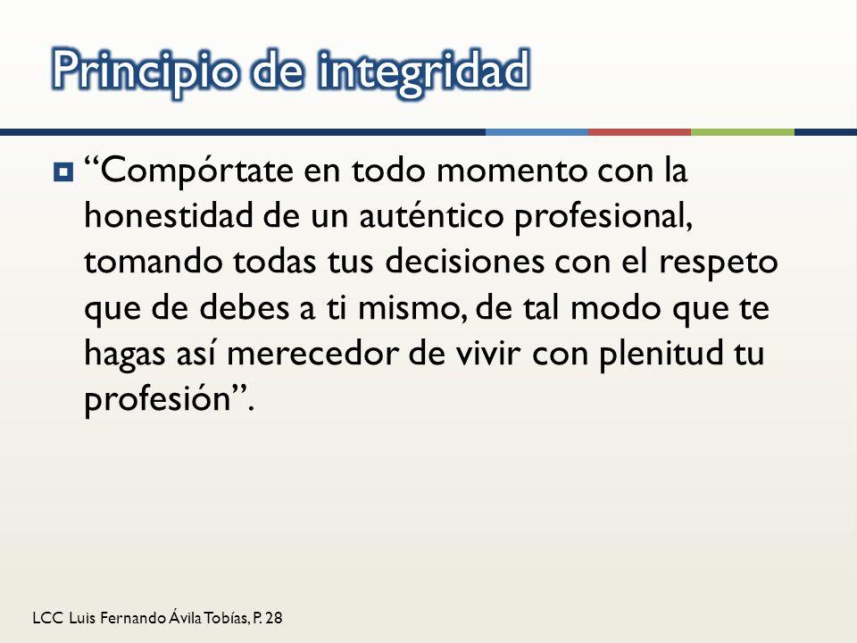 LCC Luis Fernando Ávila Tobías, P. 28 Compórtate en todo momento con la honestidad de un auténtico profesional, tomando todas tus decisiones con el re