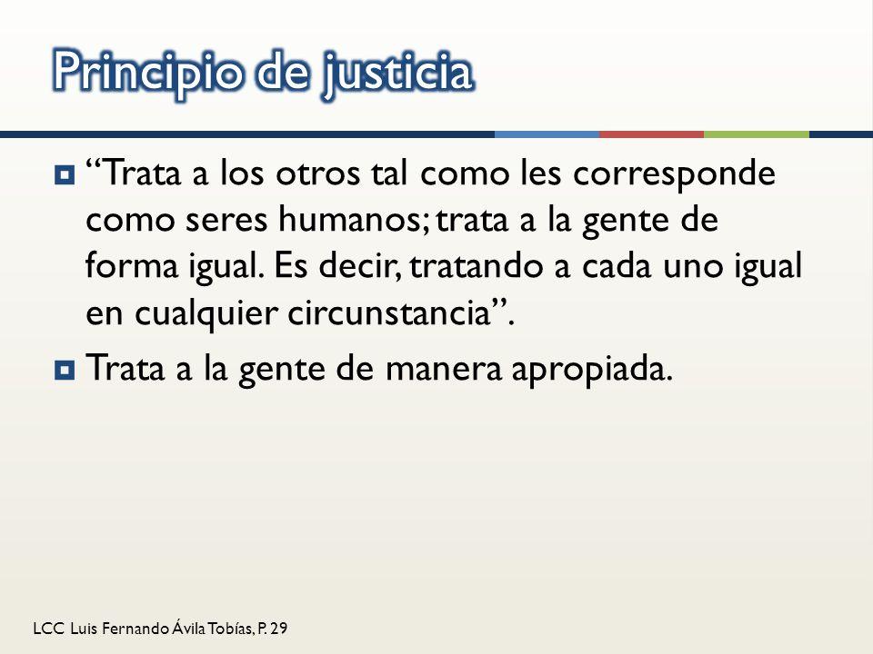 LCC Luis Fernando Ávila Tobías, P. 29 Trata a los otros tal como les corresponde como seres humanos; trata a la gente de forma igual. Es decir, tratan