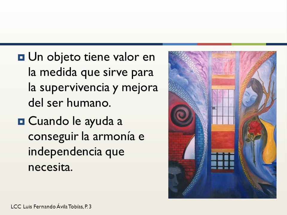 LCC Luis Fernando Ávila Tobías, P. 3 Un objeto tiene valor en la medida que sirve para la supervivencia y mejora del ser humano. Cuando le ayuda a con