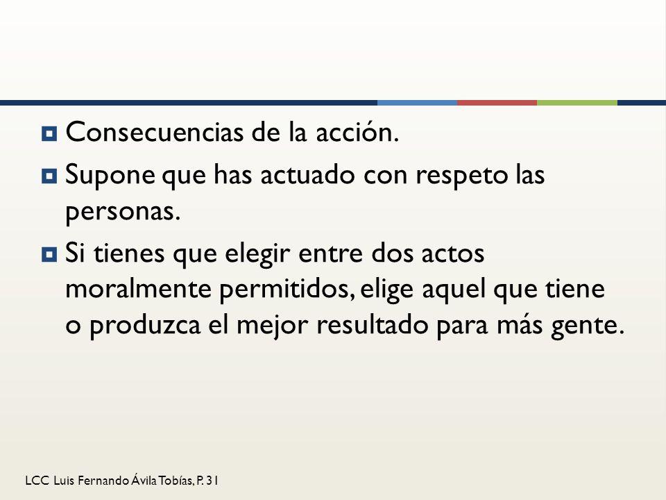 LCC Luis Fernando Ávila Tobías, P. 31 Consecuencias de la acción. Supone que has actuado con respeto las personas. Si tienes que elegir entre dos acto