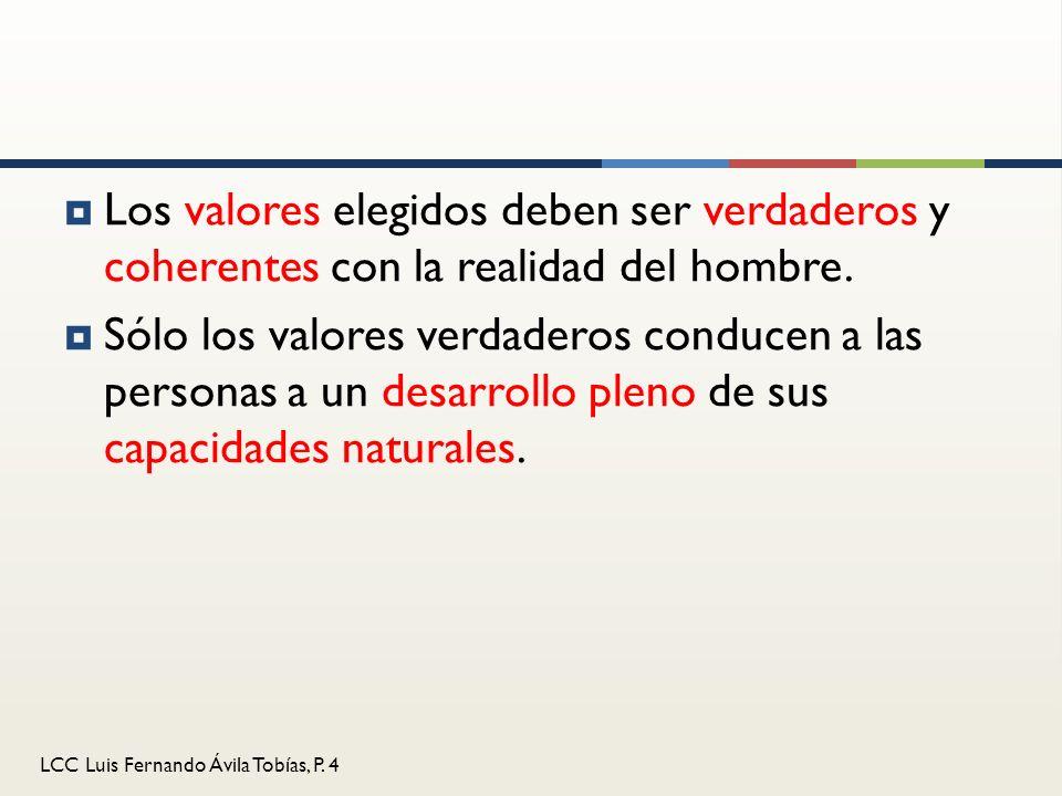 LCC Luis Fernando Ávila Tobías, P. 4 Los valores elegidos deben ser verdaderos y coherentes con la realidad del hombre. Sólo los valores verdaderos co