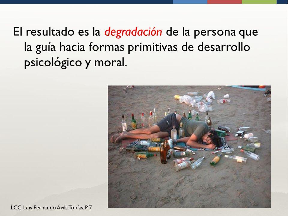 LCC Luis Fernando Ávila Tobías, P. 7 El resultado es la degradación de la persona que la guía hacia formas primitivas de desarrollo psicológico y mora