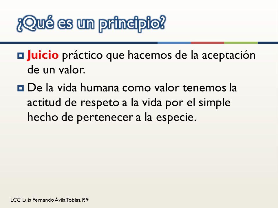 LCC Luis Fernando Ávila Tobías, P. 9 Juicio práctico que hacemos de la aceptación de un valor. De la vida humana como valor tenemos la actitud de resp