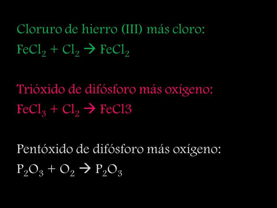 Oxígeno más carbono: O 2 + C CO Dióxido de carbono más oxígeno: CO 2 + O 2 CO 2 Tricloruro de arsénico más cloro: AsCl 3 + Cl 2 As 5 Cl 3