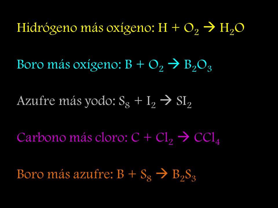 Hidrógeno más oxígeno: H + O 2 H 2 O Boro más oxígeno: B + O 2 B 2 O 3 Azufre más yodo: S 8 + I 2 SI 2 Carbono más cloro: C + Cl 2 CCl 4 Boro más azufre: B + S 8 B 2 S 3