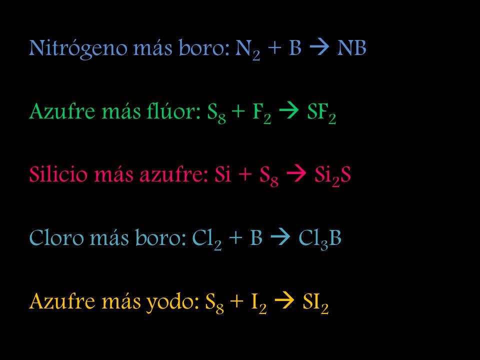 Nitrógeno más boro: N 2 + B NB Azufre más flúor: S 8 + F 2 SF 2 Silicio más azufre: Si + S 8 Si 2 S Cloro más boro: Cl 2 + B Cl 3 B Azufre más yodo: S 8 + I 2 SI 2