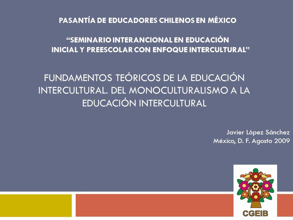 FUNDAMENTOS TEÓRICOS DE LA EDUCACIÓN INTERCULTURAL. DEL MONOCULTURALISMO A LA EDUCACIÓN INTERCULTURAL PASANTÍA DE EDUCADORES CHILENOS EN MÉXICO SEMINA
