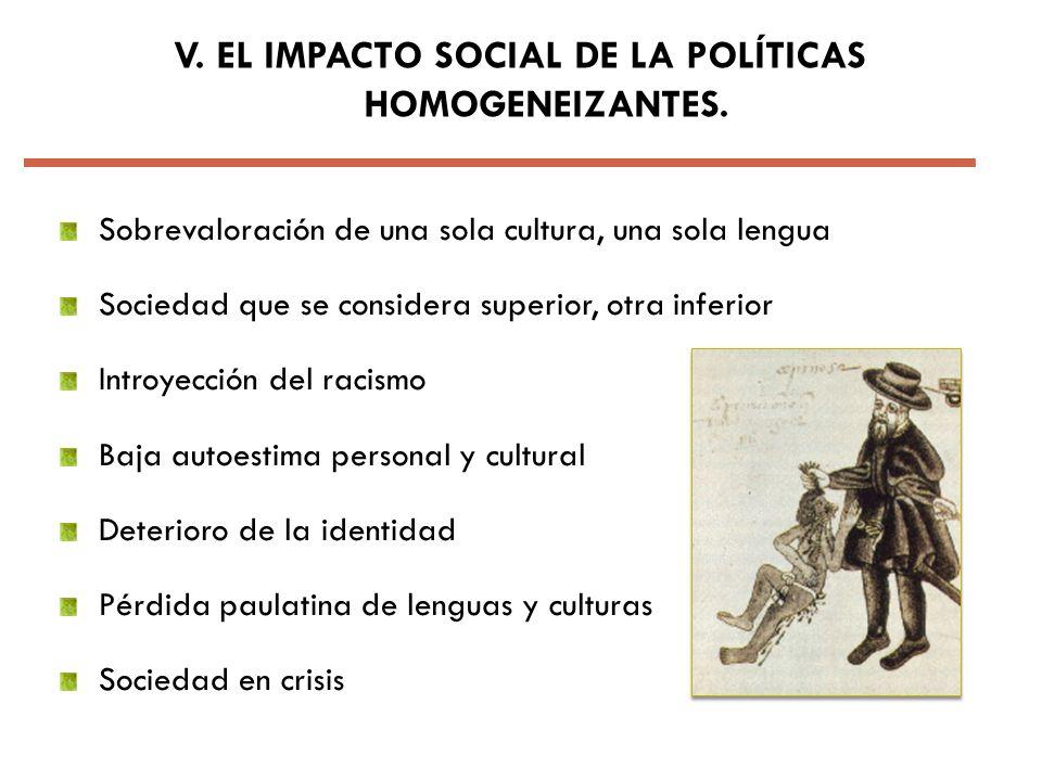 V. EL IMPACTO SOCIAL DE LA POLÍTICAS HOMOGENEIZANTES. Sobrevaloración de una sola cultura, una sola lengua Sociedad que se considera superior, otra in