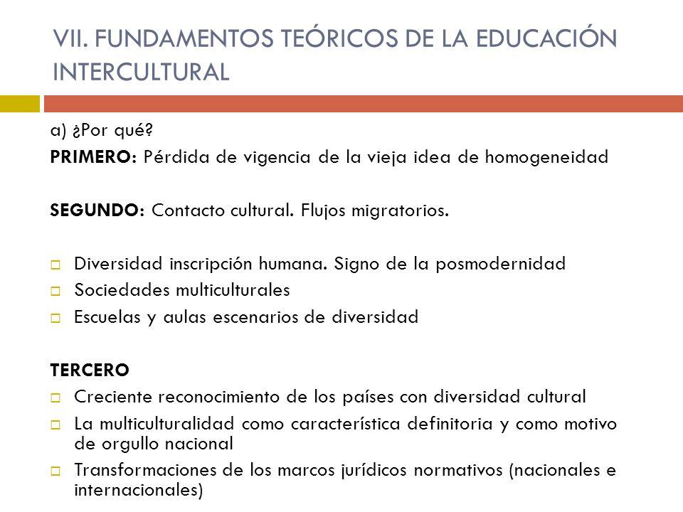 VII. FUNDAMENTOS TEÓRICOS DE LA EDUCACIÓN INTERCULTURAL a) ¿Por qué? PRIMERO: Pérdida de vigencia de la vieja idea de homogeneidad SEGUNDO: Contacto c