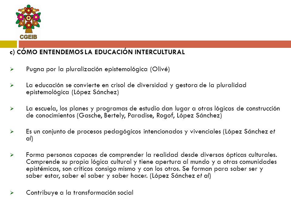 c) CÓMO ENTENDEMOS LA EDUCACIÓN INTERCULTURAL Pugna por la pluralización epistemológica (Olivé) La educación se convierte en crisol de diversidad y ge