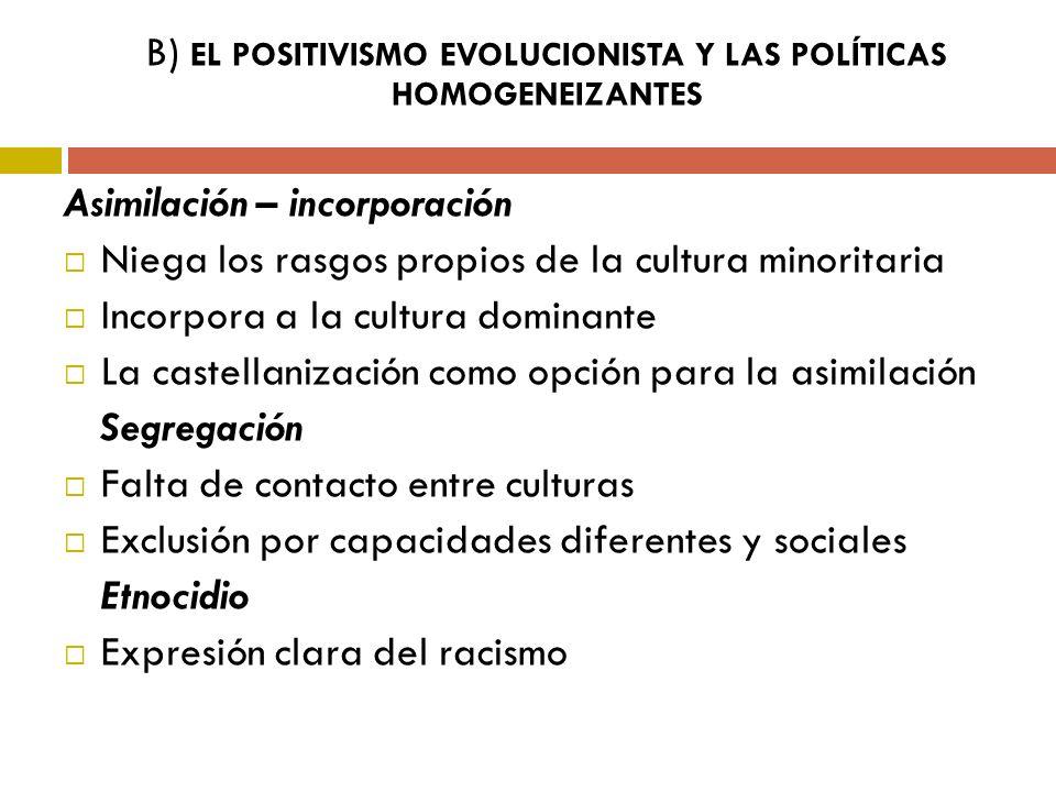 B) EL POSITIVISMO EVOLUCIONISTA Y LAS POLÍTICAS HOMOGENEIZANTES Asimilación – incorporación Niega los rasgos propios de la cultura minoritaria Incorpo
