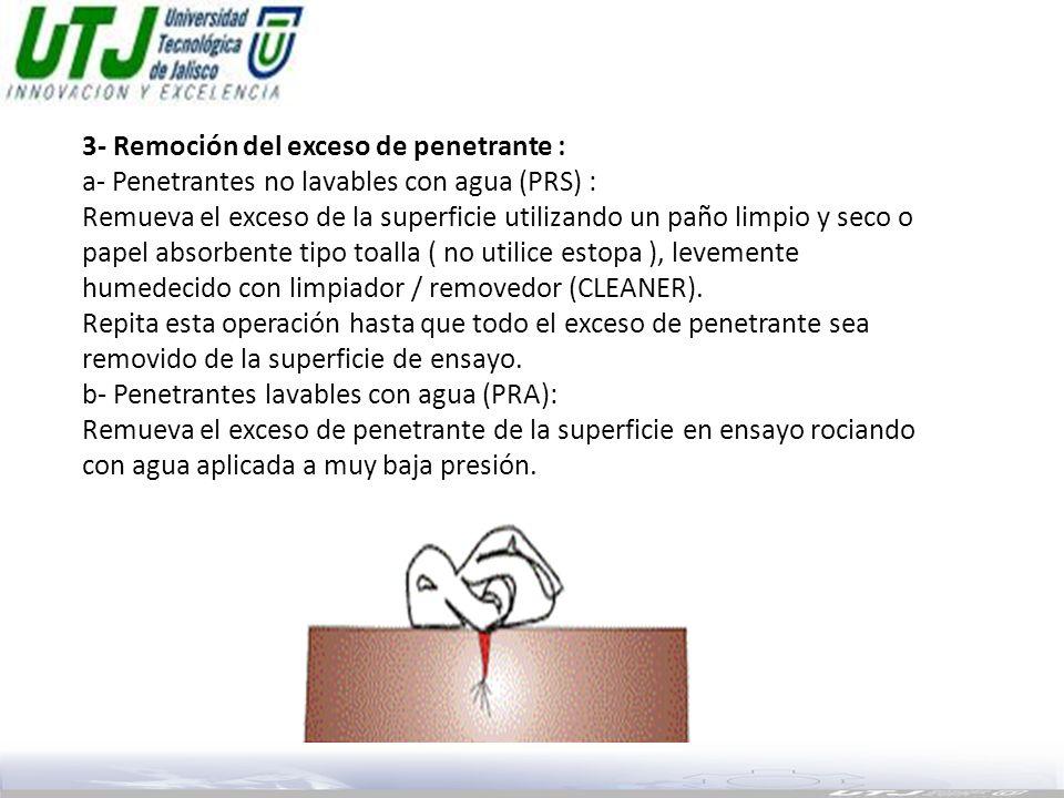 3- Remoción del exceso de penetrante : a- Penetrantes no lavables con agua (PRS) : Remueva el exceso de la superficie utilizando un paño limpio y seco o papel absorbente tipo toalla ( no utilice estopa ), levemente humedecido con limpiador / removedor (CLEANER).