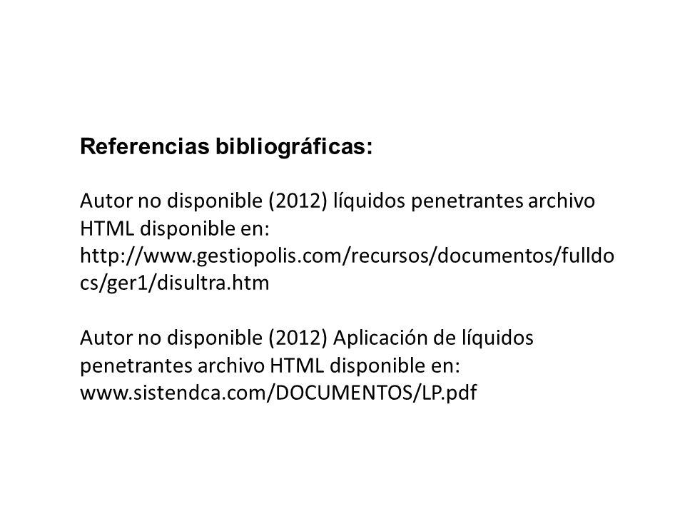 Referencias bibliográficas: Autor no disponible (2012) líquidos penetrantes archivo HTML disponible en: http://www.gestiopolis.com/recursos/documentos/fulldo cs/ger1/disultra.htm Autor no disponible (2012) Aplicación de líquidos penetrantes archivo HTML disponible en: www.sistendca.com/DOCUMENTOS/LP.pdf