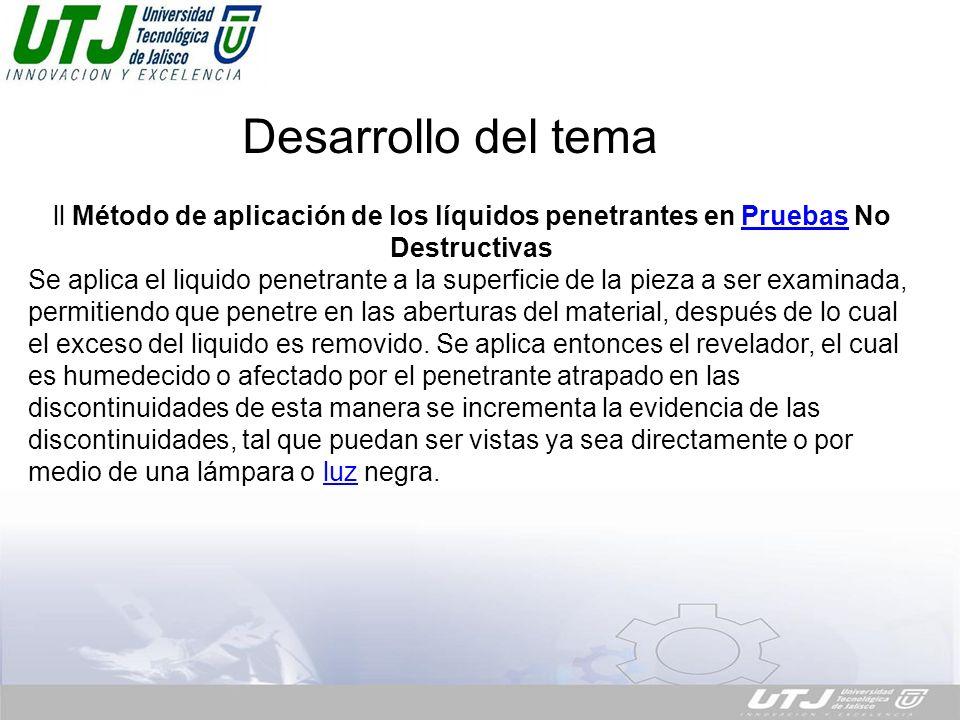 Desarrollo del tema. ll Método de aplicación de los líquidos penetrantes en Pruebas No DestructivasPruebas Se aplica el liquido penetrante a la superf