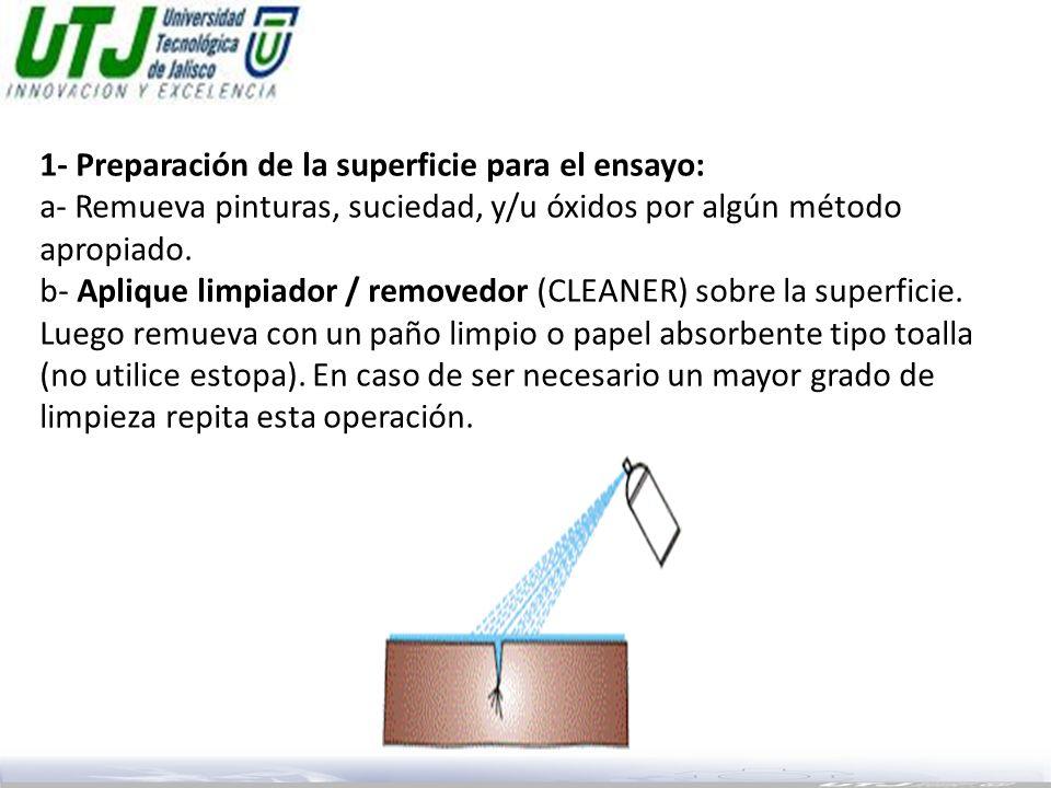 1- Preparación de la superficie para el ensayo: a- Remueva pinturas, suciedad, y/u óxidos por algún método apropiado. b- Aplique limpiador / removedor