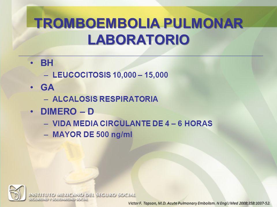 TROMBOEMBOLIA PULMONAR LABORATORIO BH –LEUCOCITOSIS 10,000 – 15,000 GA –ALCALOSIS RESPIRATORIA DIMERO – D –VIDA MEDIA CIRCULANTE DE 4 – 6 HORAS –MAYOR
