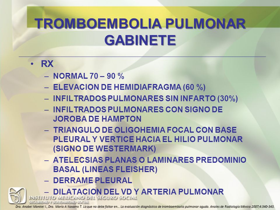 TROMBOEMBOLIA PULMONAR GABINETE RX –NORMAL 70 – 90 % –ELEVACION DE HEMIDIAFRAGMA (60 %) –INFILTRADOS PULMONARES SIN INFARTO (30%) –INFILTRADOS PULMONA