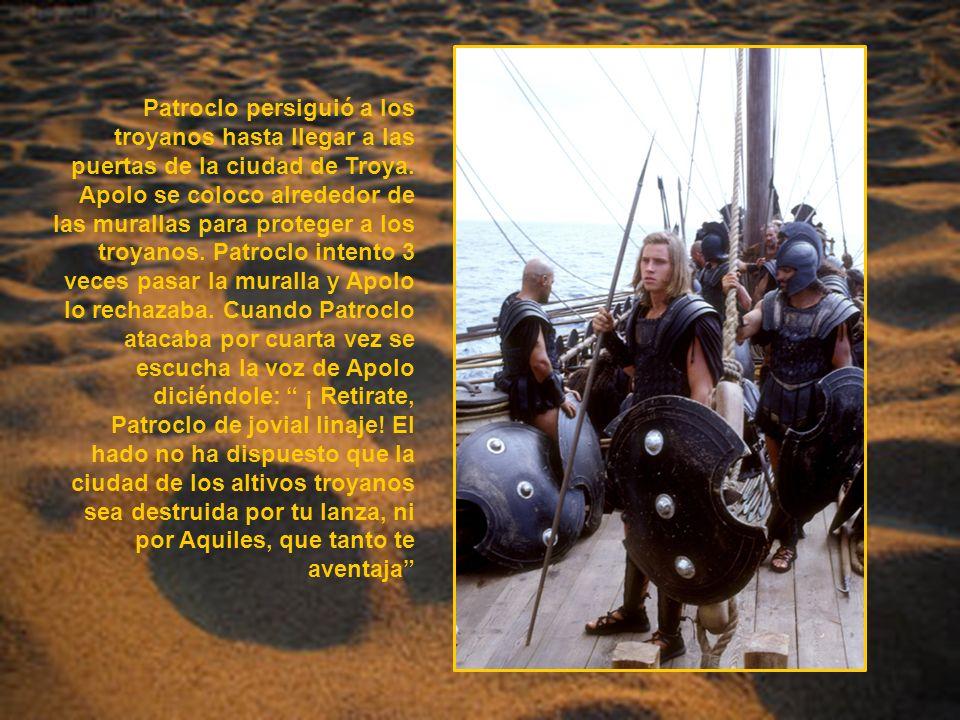 Patroclo persiguió a los troyanos hasta llegar a las puertas de la ciudad de Troya. Apolo se coloco alrededor de las murallas para proteger a los troy