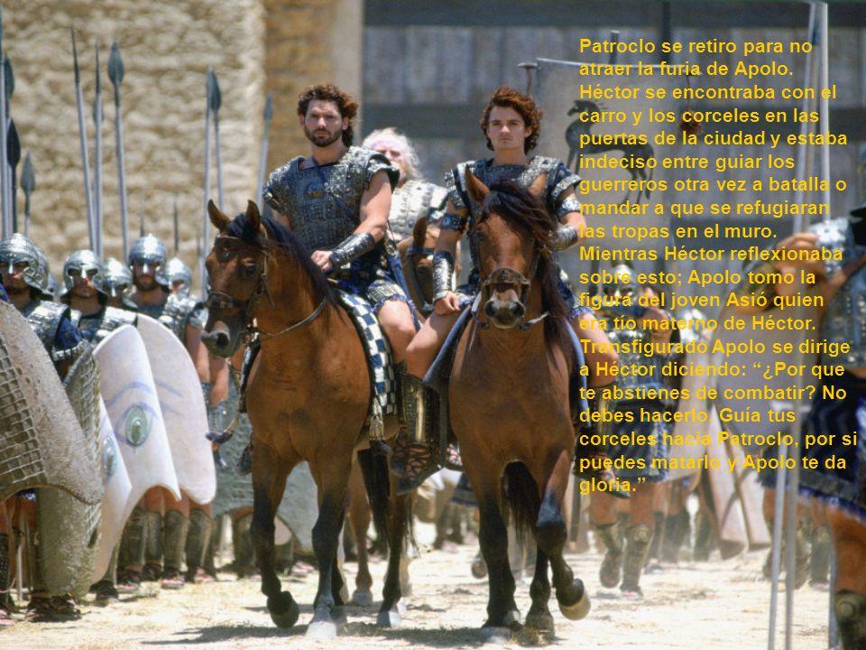 Patroclo se retiro para no atraer la furia de Apolo. Héctor se encontraba con el carro y los corceles en las puertas de la ciudad y estaba indeciso en