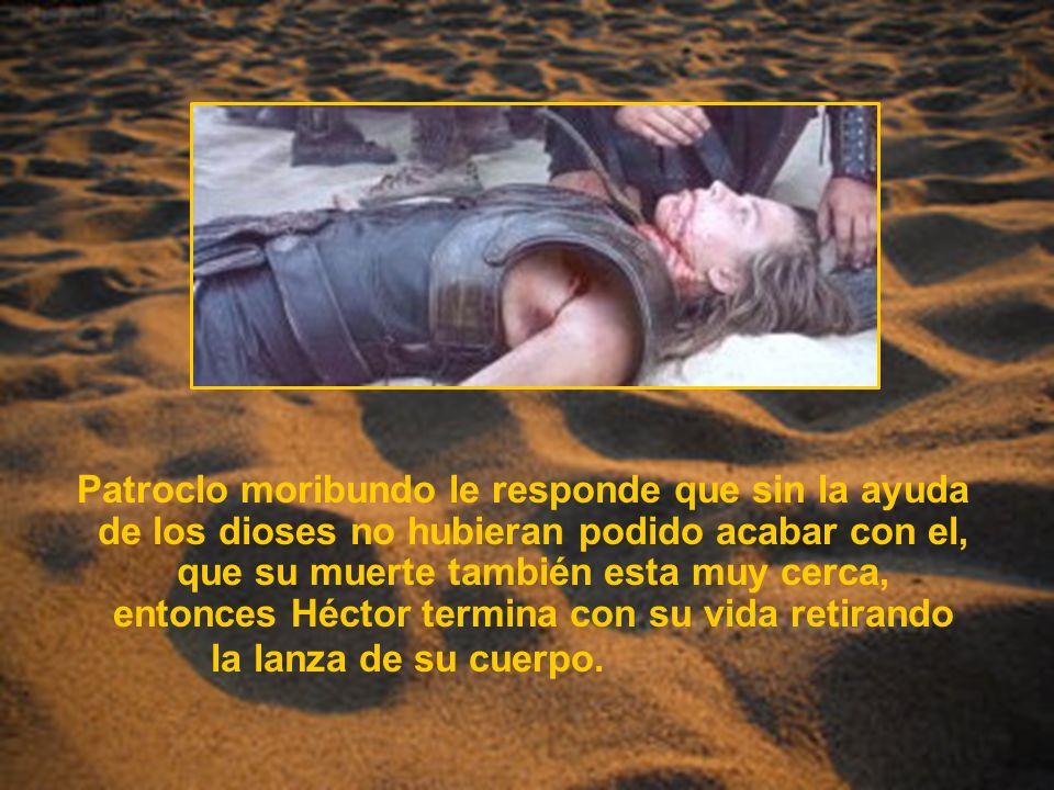 Patroclo moribundo le responde que sin la ayuda de los dioses no hubieran podido acabar con el, que su muerte también esta muy cerca, entonces Héctor