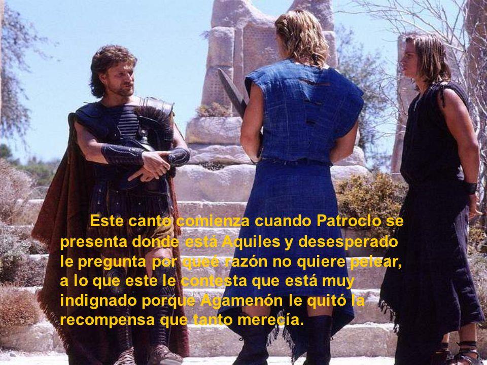 Este canto comienza cuando Patroclo se presenta donde está Aquiles y desesperado le pregunta por queé razón no quiere pelear, a lo que este le contest