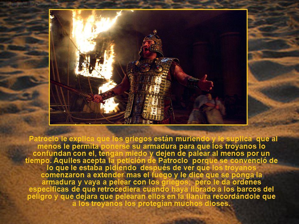 Patroclo le explica que los griegos están muriendo y le suplica que al menos le permita ponerse su armadura para que los troyanos lo confundan con el,