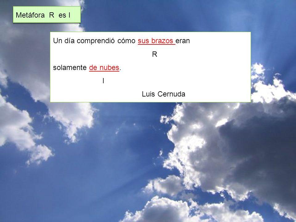 Un día comprendió cómo sus brazos eran R solamente de nubes. I Luis Cernuda Metáfora R es I