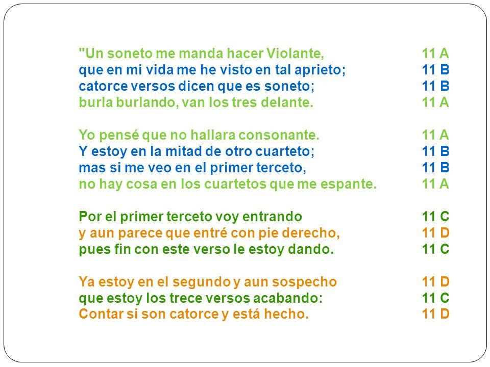 Un soneto me manda hacer Violante, 11 A que en mi vida me he visto en tal aprieto; 11 B catorce versos dicen que es soneto; 11 B burla burlando, van los tres delante.