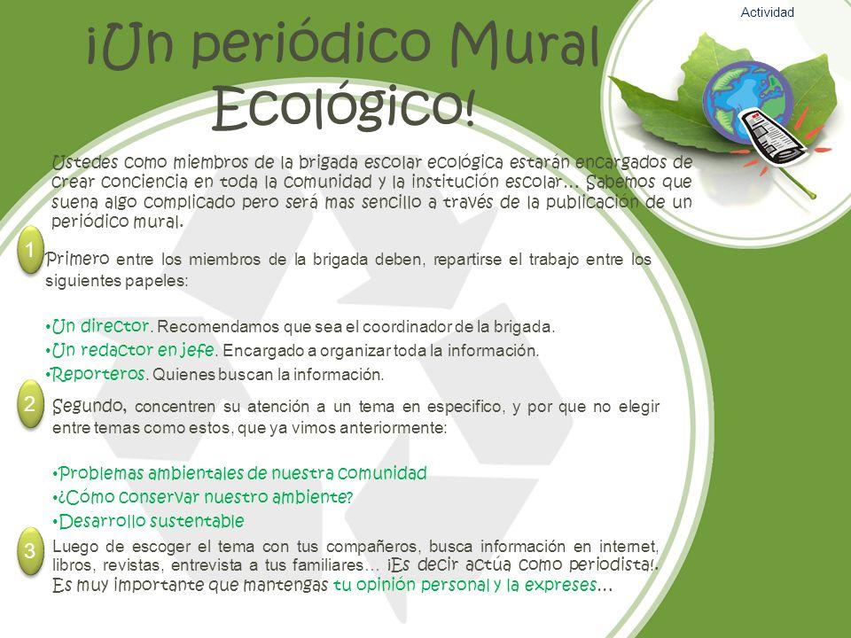 ¡Un periódico Mural Ecológico! Ustedes como miembros de la brigada escolar ecológica estarán encargados de crear conciencia en toda la comunidad y la