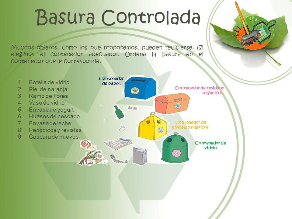 Basura Controlada Muchos objetos, como los que proponemos, pueden reciclarse. ¡Si elegimos el contenedor adecuado!. Ordena la basura en el contenedor