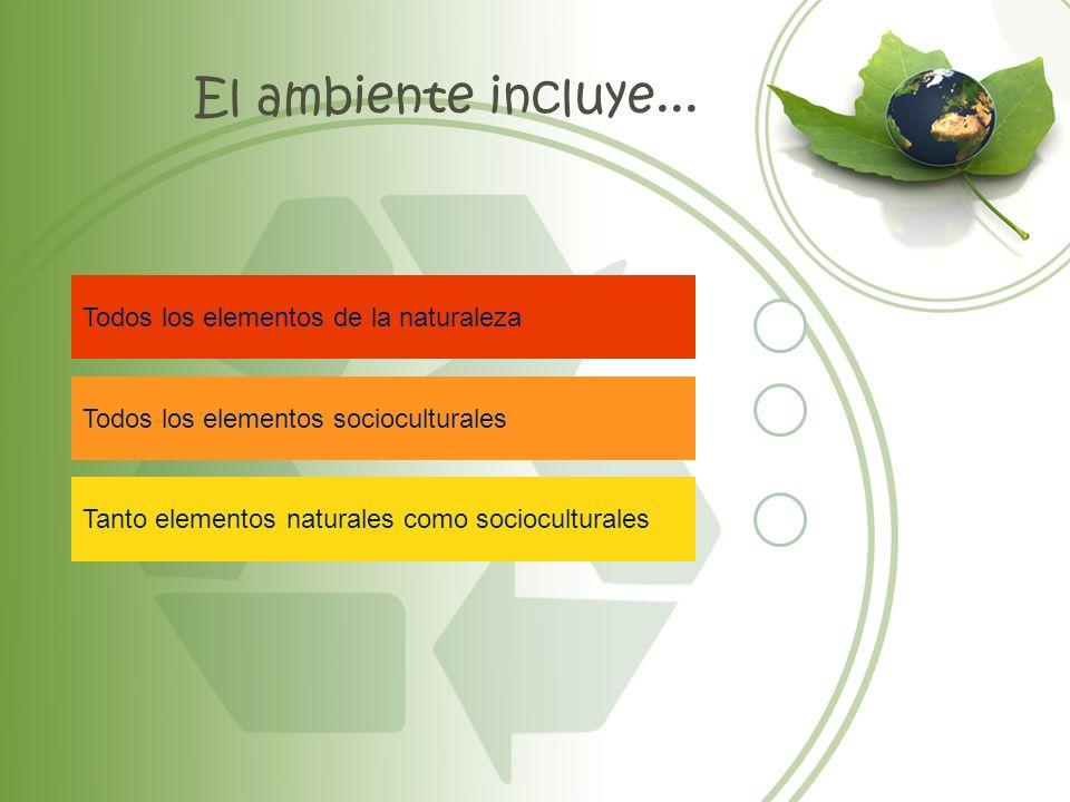 El ambiente incluye... Todos los elementos de la naturaleza Todos los elementos socioculturales Tanto elementos naturales como socioculturales