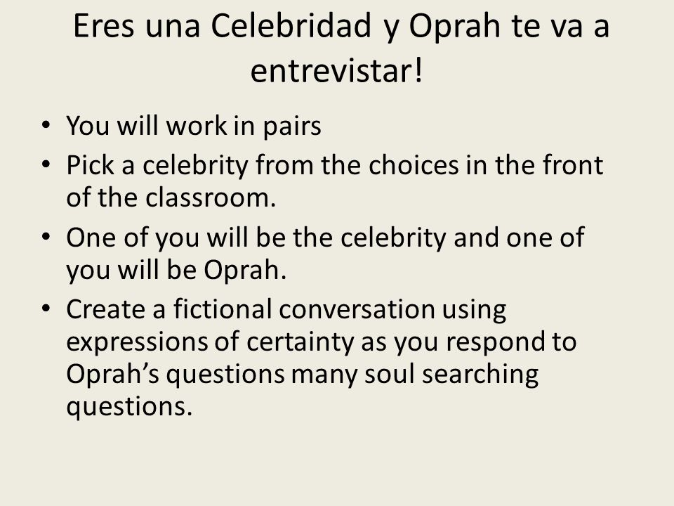 Eres una Celebridad y Oprah te va a entrevistar! You will work in pairs Pick a celebrity from the choices in the front of the classroom. One of you wi