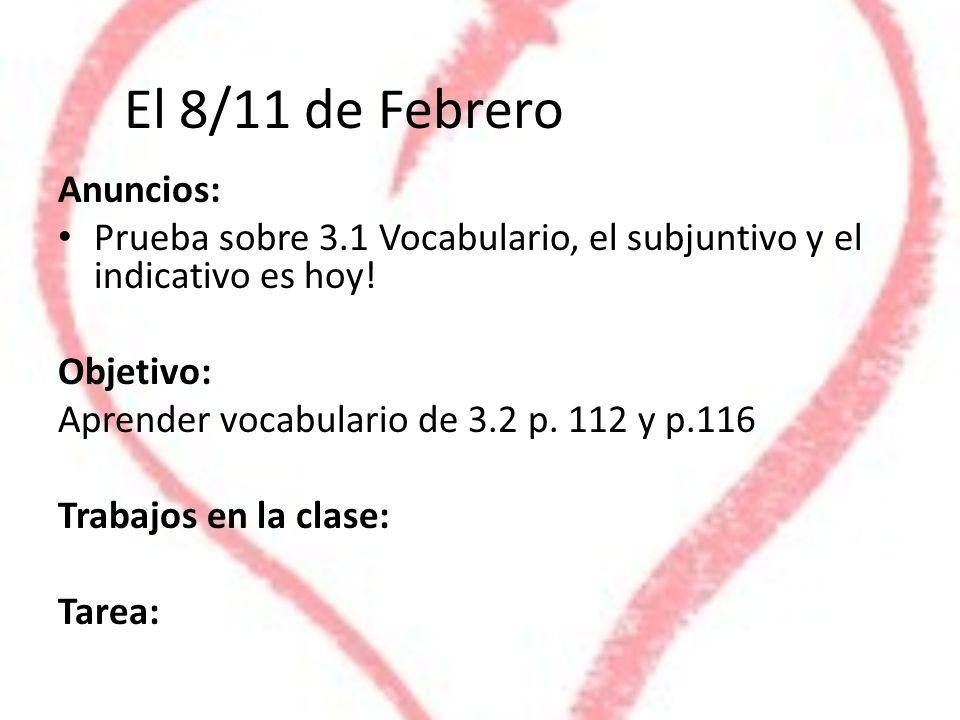 El 8/11 de Febrero Anuncios: Prueba sobre 3.1 Vocabulario, el subjuntivo y el indicativo es hoy! Objetivo: Aprender vocabulario de 3.2 p. 112 y p.116