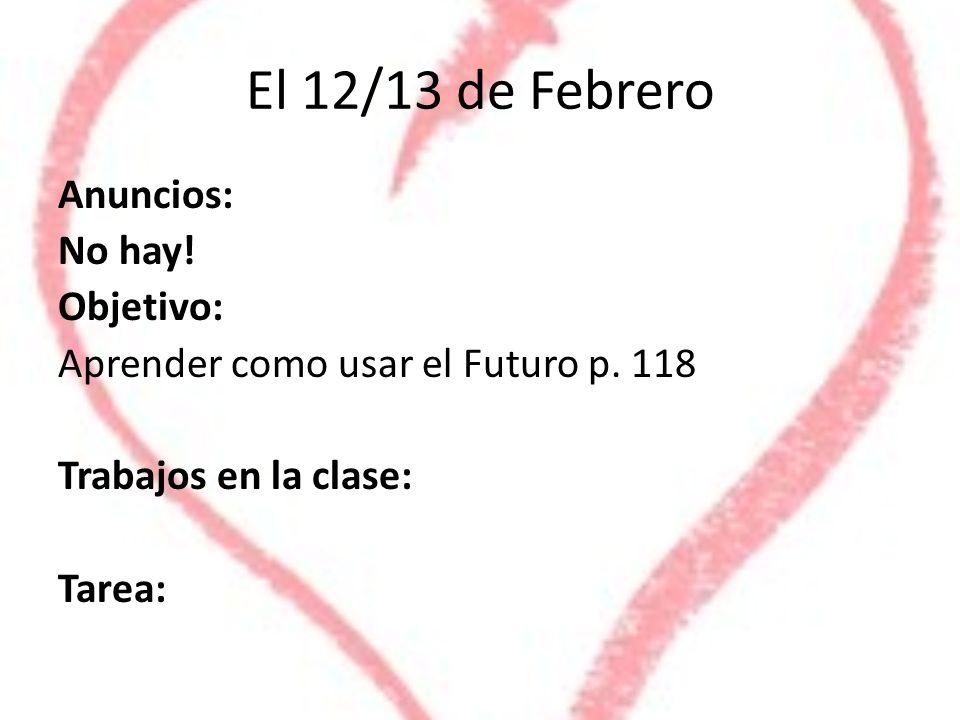 El 12/13 de Febrero Anuncios: No hay! Objetivo: Aprender como usar el Futuro p. 118 Trabajos en la clase: Tarea: