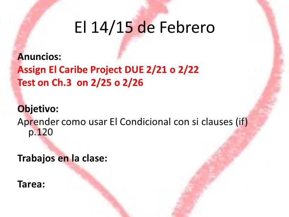 El 14/15 de Febrero Anuncios: Assign El Caribe Project DUE 2/21 o 2/22 Test on Ch.3 on 2/25 o 2/26 Objetivo: Aprender como usar El Condicional con si clauses (if) p.120 Trabajos en la clase: Tarea: