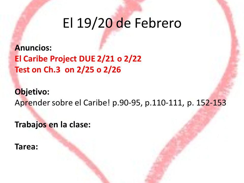 El 19/20 de Febrero Anuncios: El Caribe Project DUE 2/21 o 2/22 Test on Ch.3 on 2/25 o 2/26 Objetivo: Aprender sobre el Caribe! p.90-95, p.110-111, p.